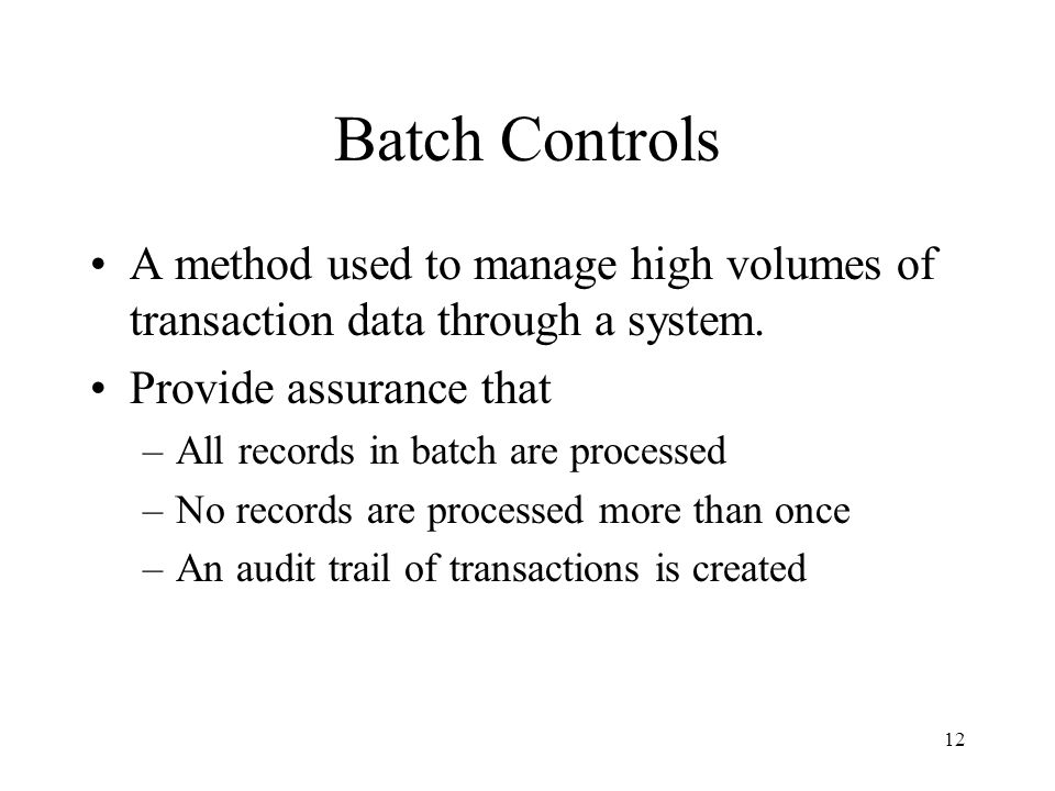 Batch Controls A method used to manage high volumes of transaction data through a system. Provide assurance that.