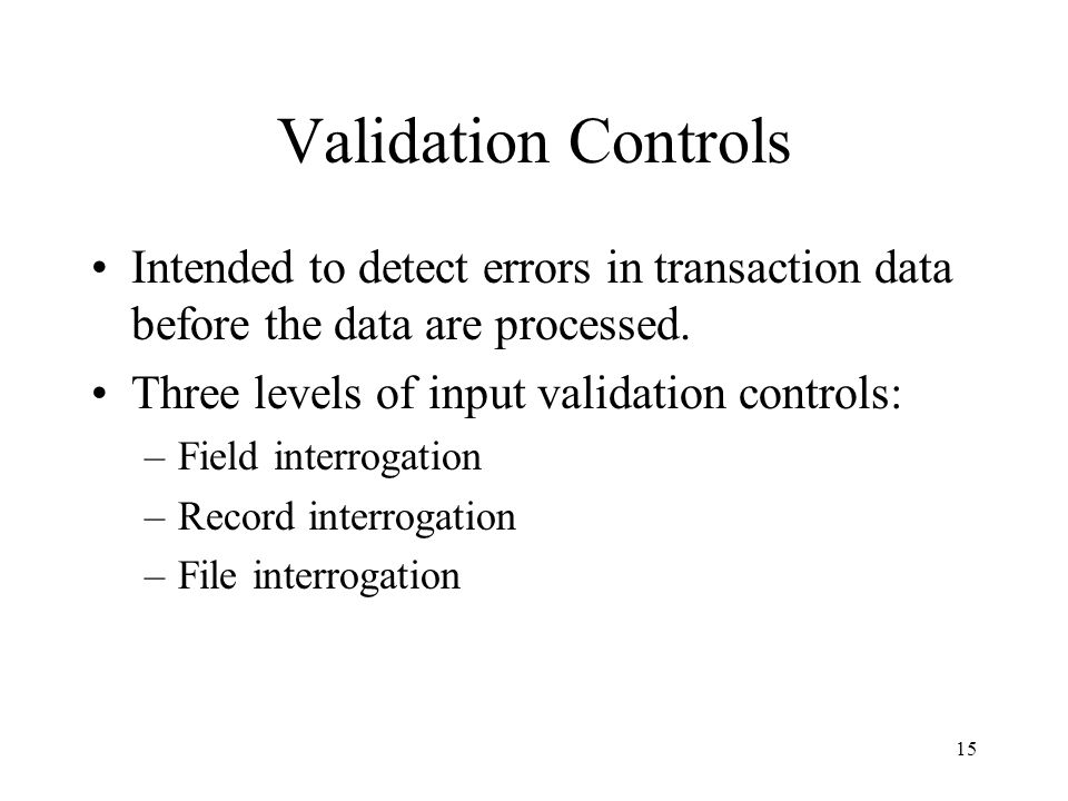 Validation Controls Intended to detect errors in transaction data before the data are processed. Three levels of input validation controls: