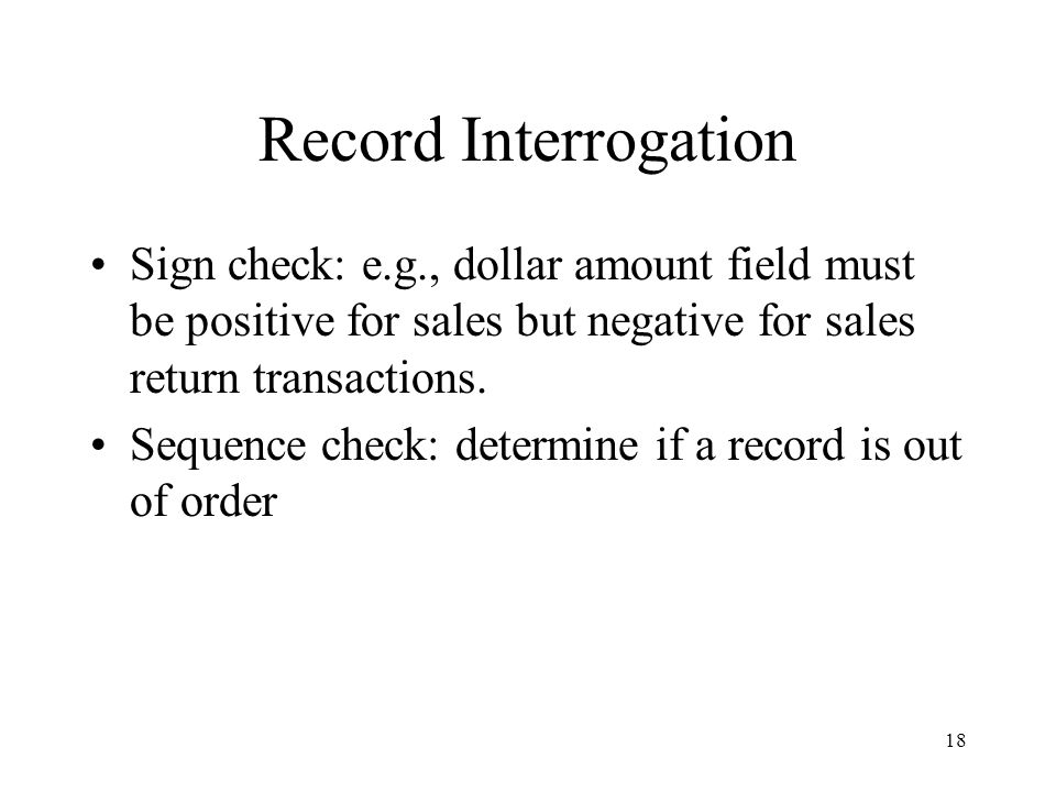 Record Interrogation Sign check: e.g., dollar amount field must be positive for sales but negative for sales return transactions.