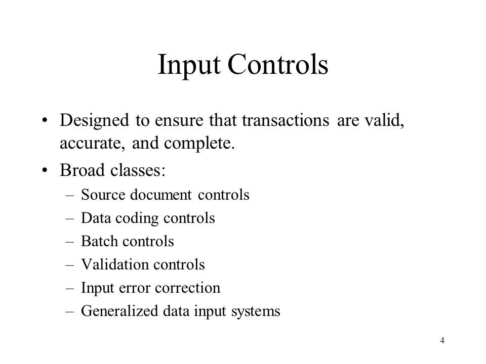 Input Controls Designed to ensure that transactions are valid, accurate, and complete. Broad classes: