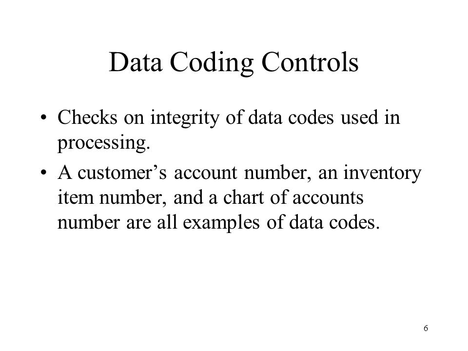Data Coding Controls Checks on integrity of data codes used in processing.