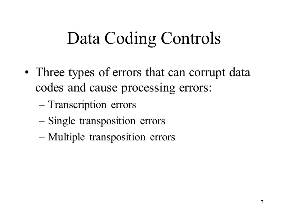 Data Coding Controls Three types of errors that can corrupt data codes and cause processing errors: