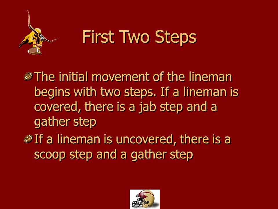 First Two Steps The initial movement of the lineman begins with two steps. If a lineman is covered, there is a jab step and a gather step.