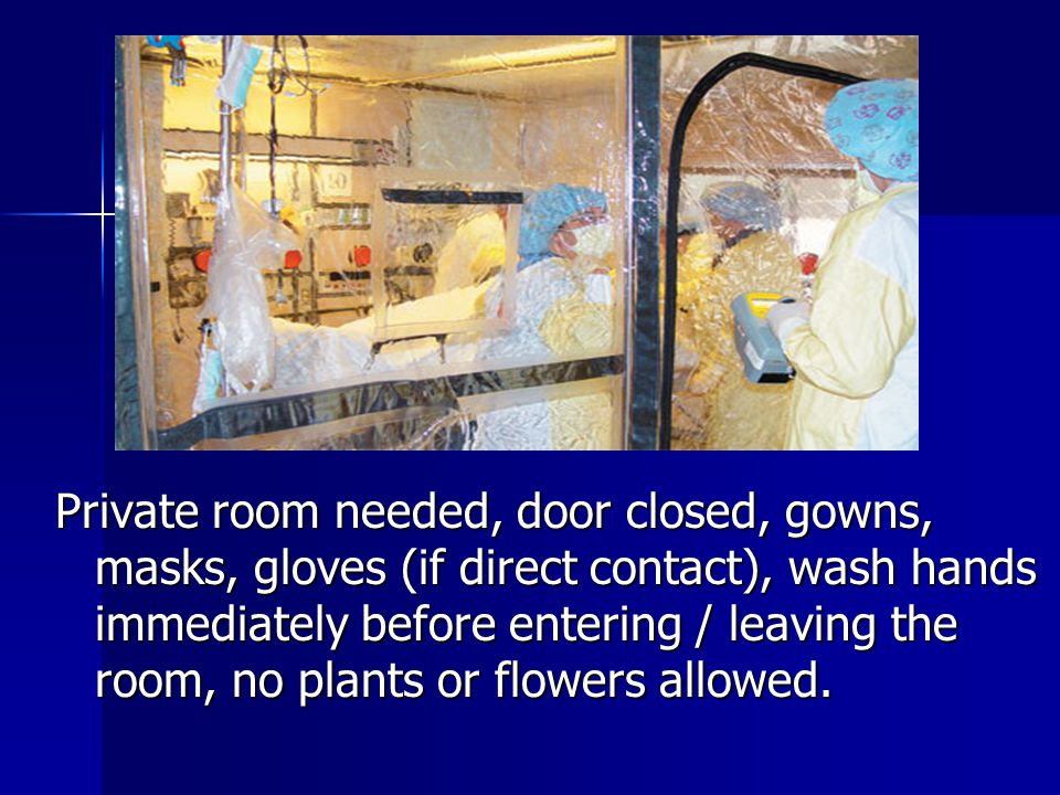 Private room needed, door closed, gowns, masks, gloves (if direct contact), wash hands immediately before entering / leaving the room, no plants or flowers allowed.