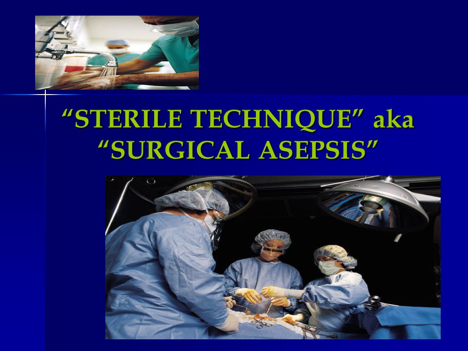STERILE TECHNIQUE aka SURGICAL ASEPSIS