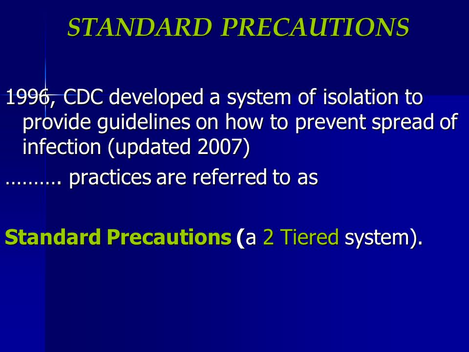 STANDARD PRECAUTIONS 1996, CDC developed a system of isolation to provide guidelines on how to prevent spread of infection (updated 2007)