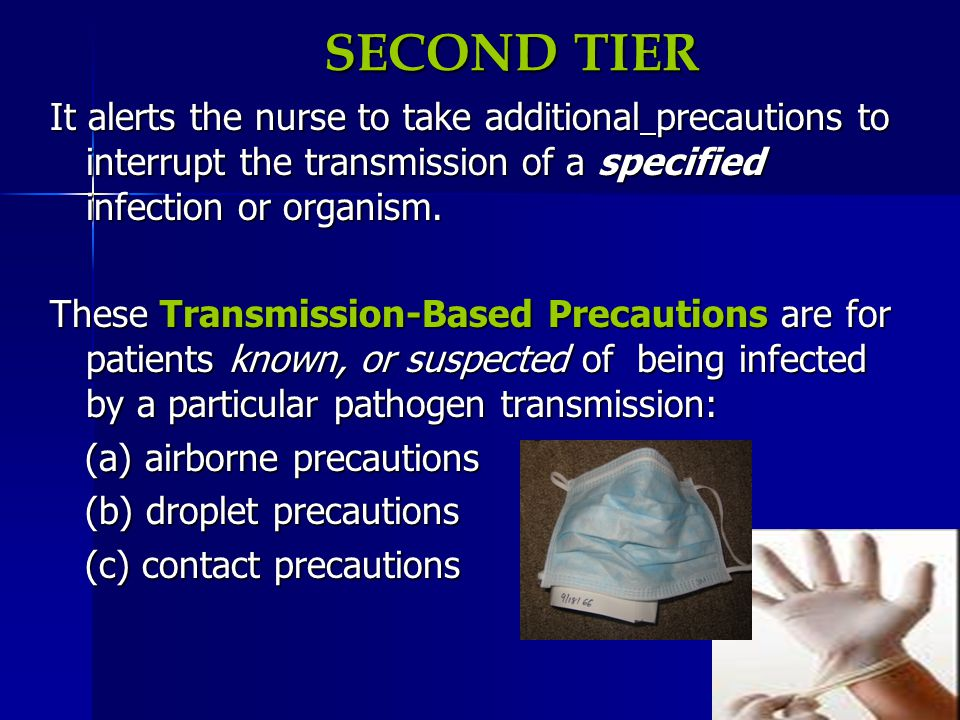 SECOND TIER It alerts the nurse to take additional precautions to interrupt the transmission of a specified infection or organism.