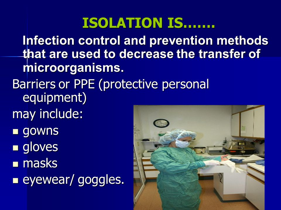 ISOLATION IS……. Infection control and prevention methods that are used to decrease the transfer of microorganisms.