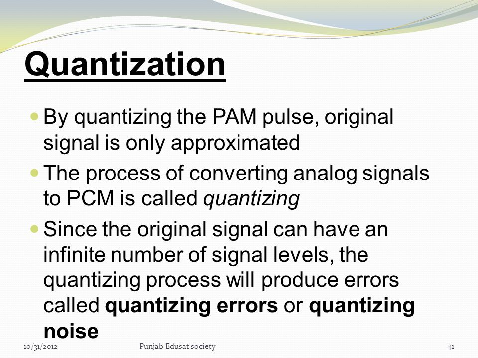 Quantization By quantizing the PAM pulse, original signal is only approximated. The process of converting analog signals to PCM is called quantizing.