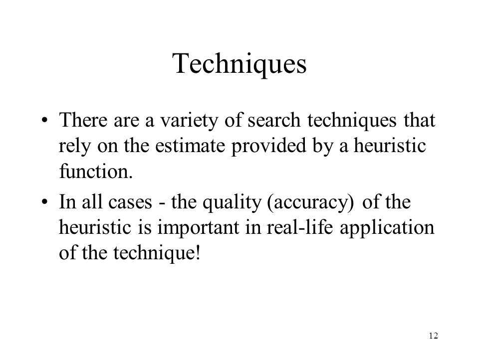 Techniques There are a variety of search techniques that rely on the estimate provided by a heuristic function.