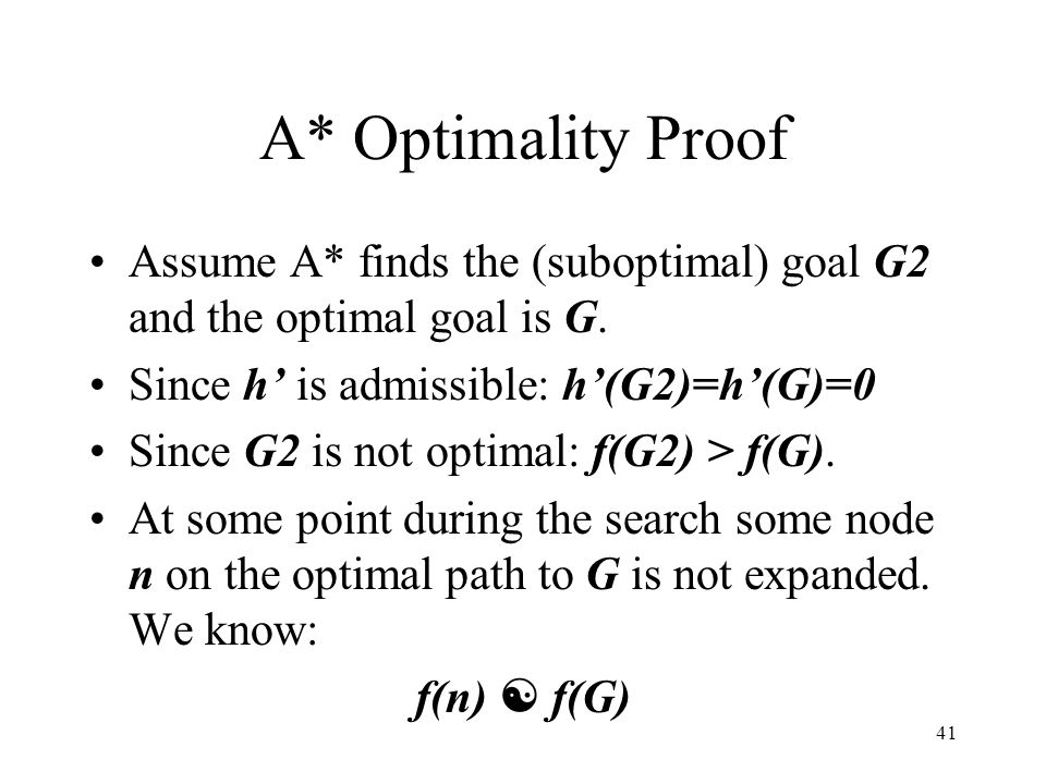 A* Optimality Proof Assume A* finds the (suboptimal) goal G2 and the optimal goal is G. Since h' is admissible: h'(G2)=h'(G)=0.