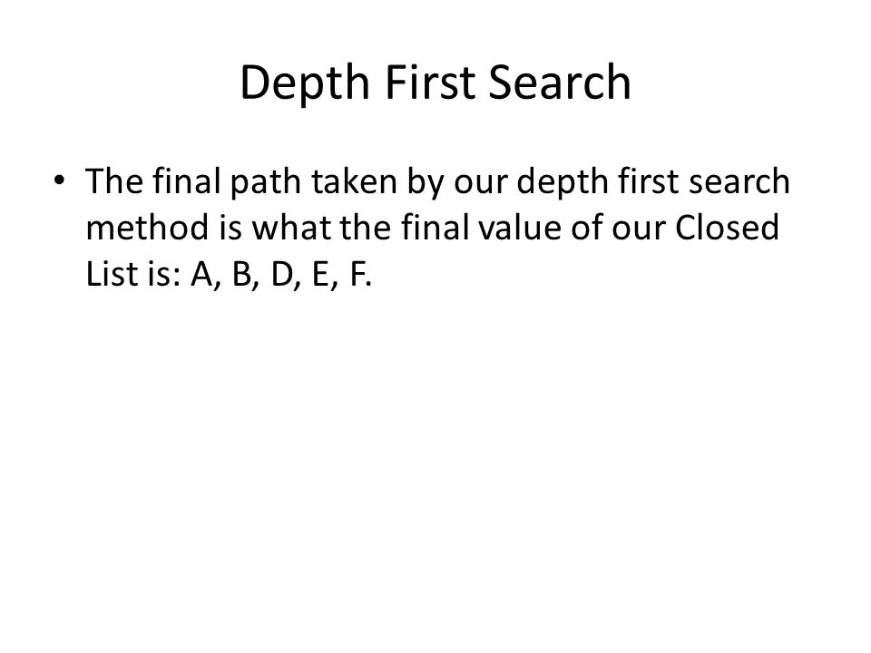 Depth First Search The final path taken by our depth first search method is what the final value of our Closed List is: A, B, D, E, F.