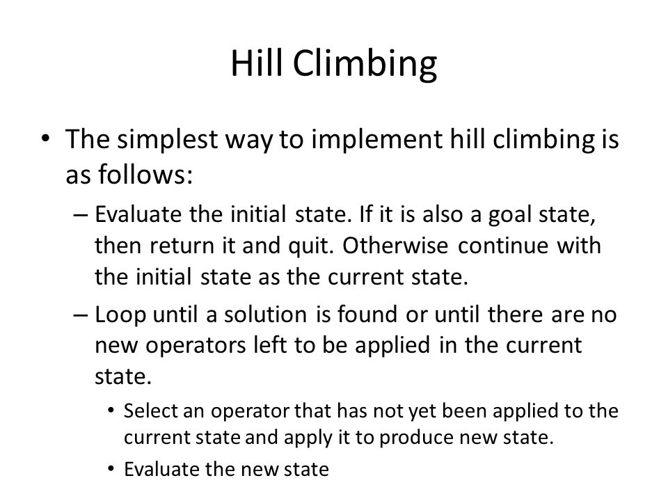 Hill Climbing The simplest way to implement hill climbing is as follows: