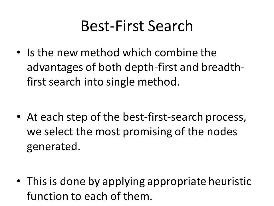 Best-First Search Is the new method which combine the advantages of both depth-first and breadth-first search into single method.