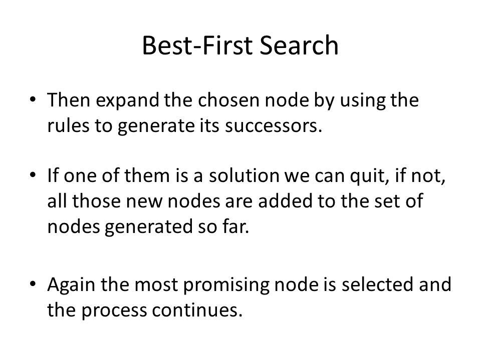 Best-First Search Then expand the chosen node by using the rules to generate its successors.