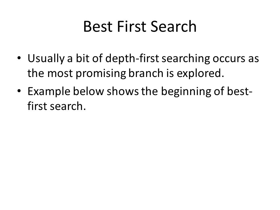 Best First Search Usually a bit of depth-first searching occurs as the most promising branch is explored.