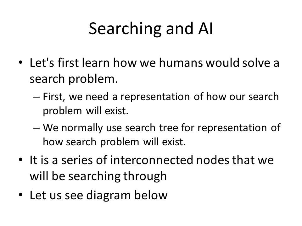 Searching and AI Let s first learn how we humans would solve a search problem. First, we need a representation of how our search problem will exist.