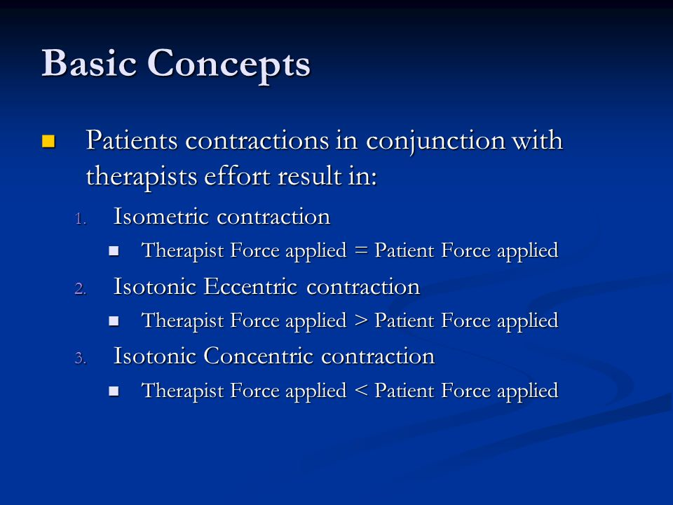 Basic Concepts Patients contractions in conjunction with therapists effort result in: Isometric contraction.