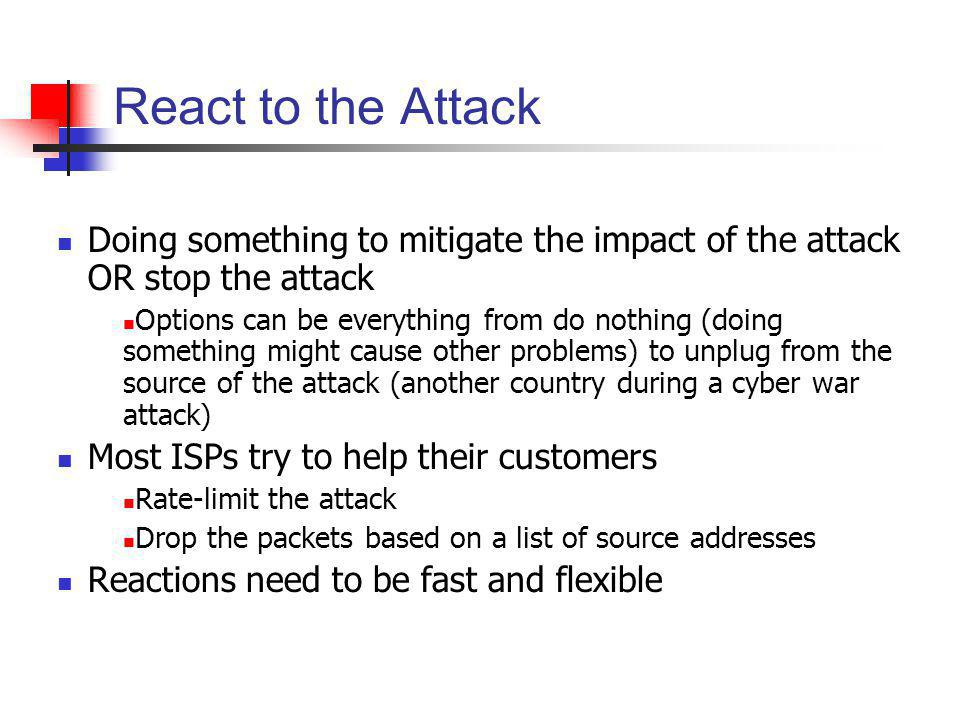 React to the Attack Doing something to mitigate the impact of the attack OR stop the attack.