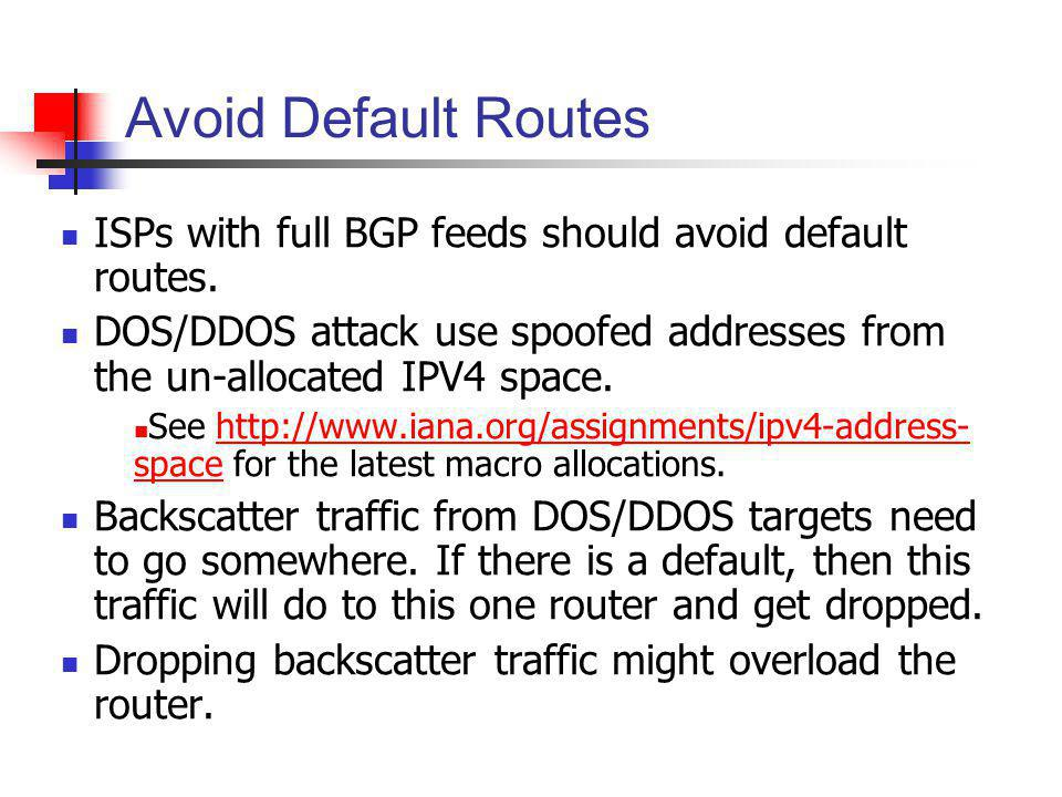 Avoid Default Routes ISPs with full BGP feeds should avoid default routes. DOS/DDOS attack use spoofed addresses from the un-allocated IPV4 space.