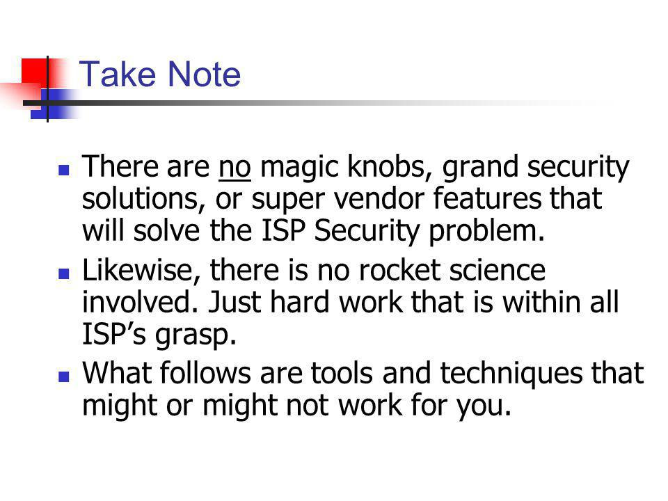 Take Note There are no magic knobs, grand security solutions, or super vendor features that will solve the ISP Security problem.