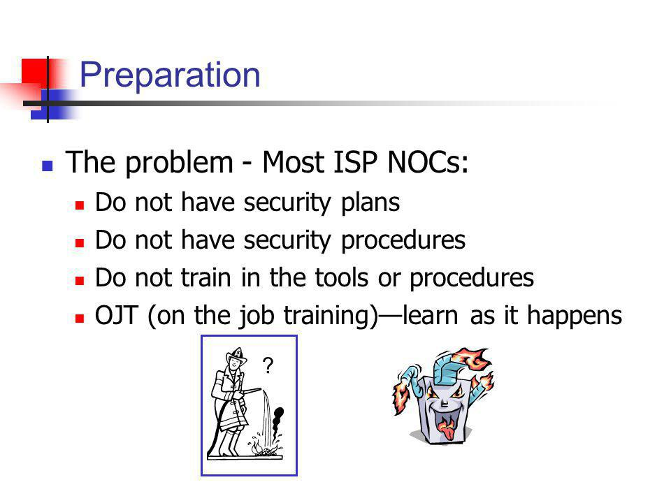 Preparation The problem - Most ISP NOCs: Do not have security plans