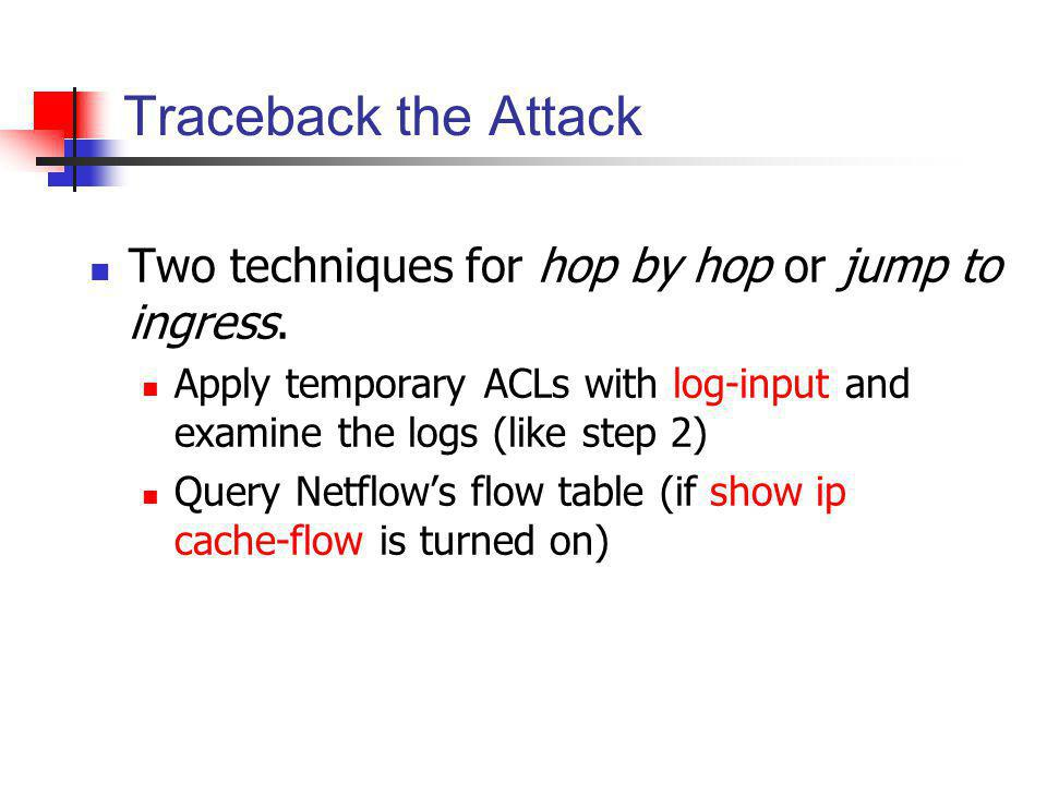Traceback the Attack Two techniques for hop by hop or jump to ingress.