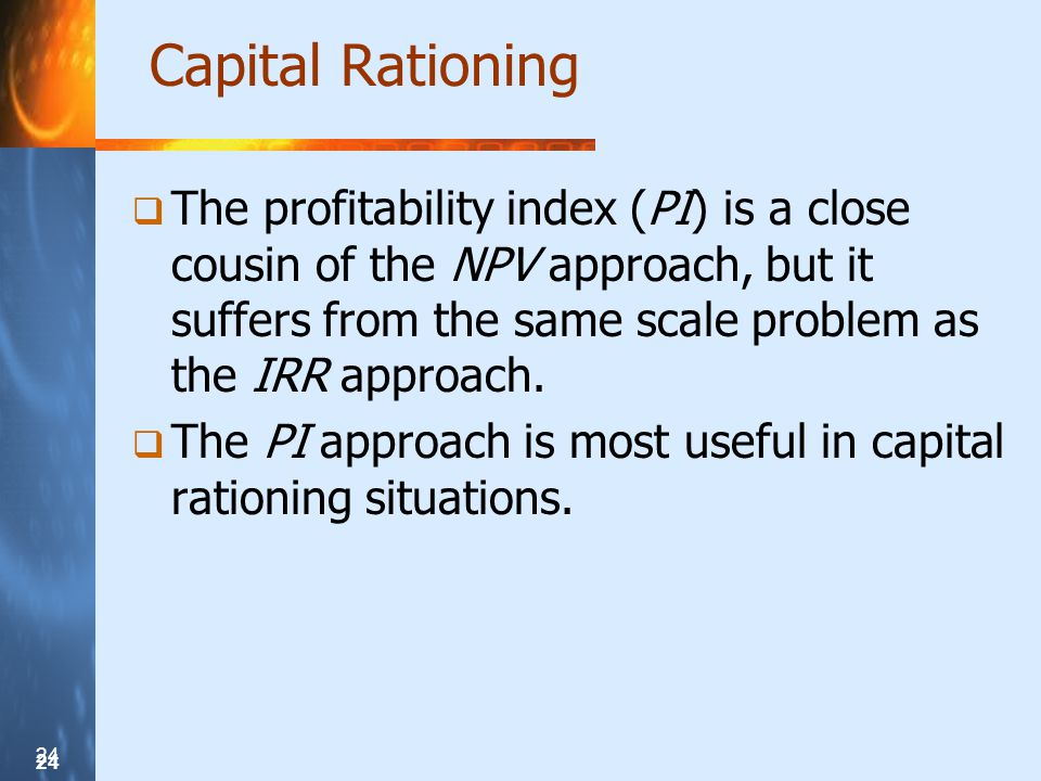 Capital Rationing The profitability index (PI) is a close cousin of the NPV approach, but it suffers from the same scale problem as the IRR approach.
