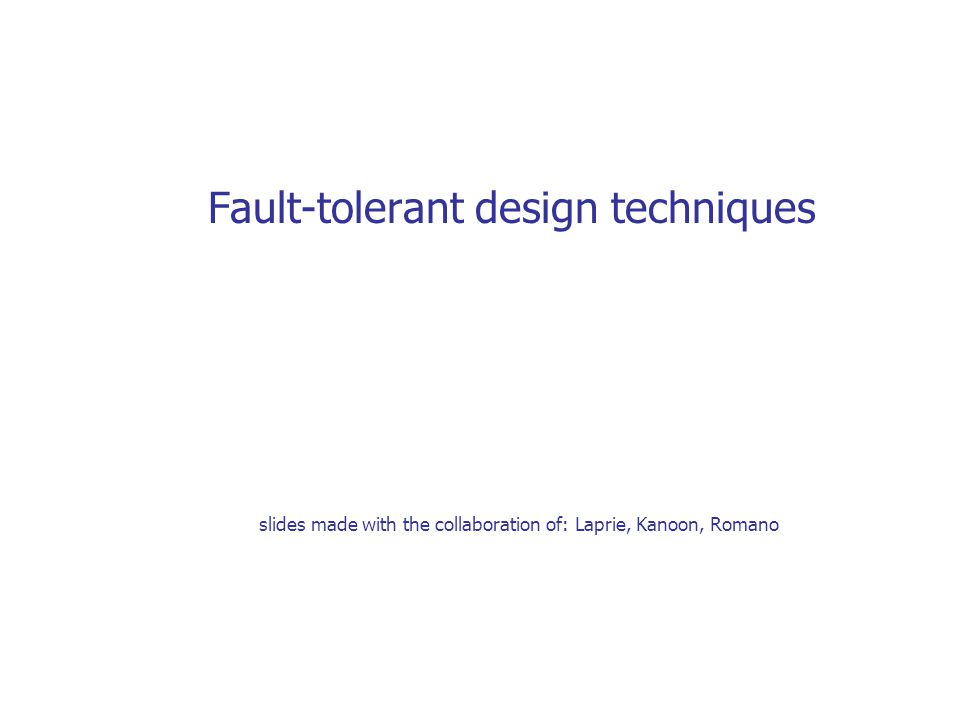 Fault-tolerant design techniques slides made with the collaboration of: Laprie, Kanoon, Romano