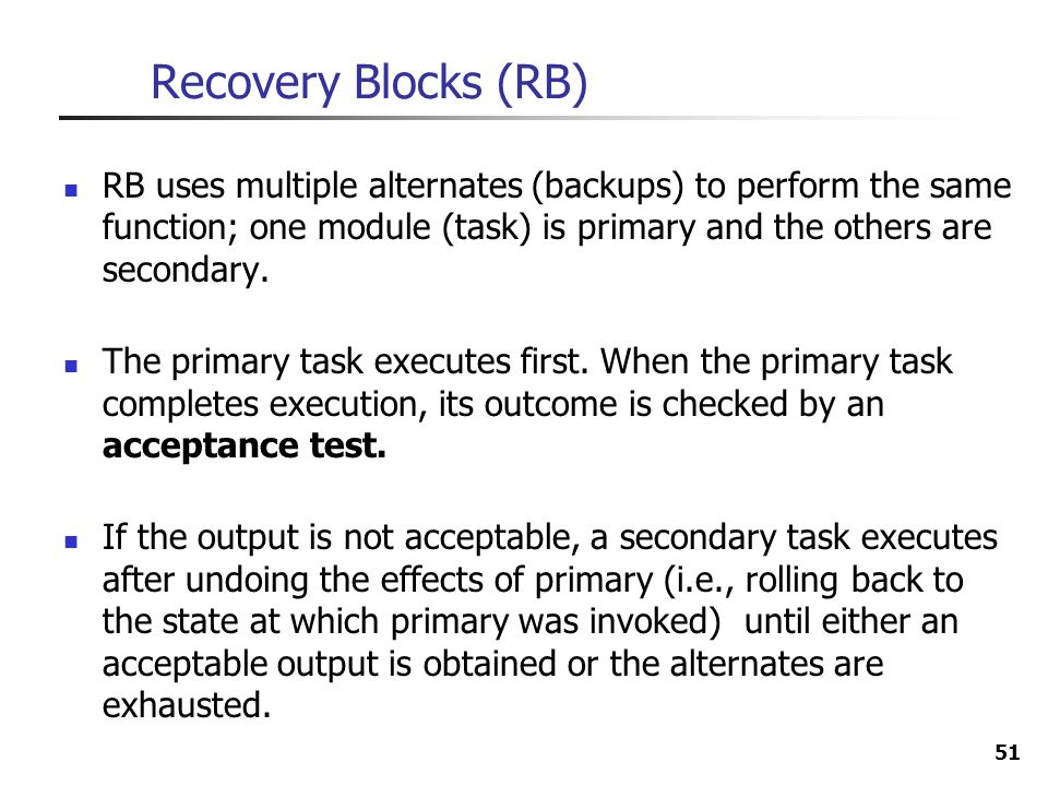 Recovery Blocks (RB) RB uses multiple alternates (backups) to perform the same function; one module (task) is primary and the others are secondary.