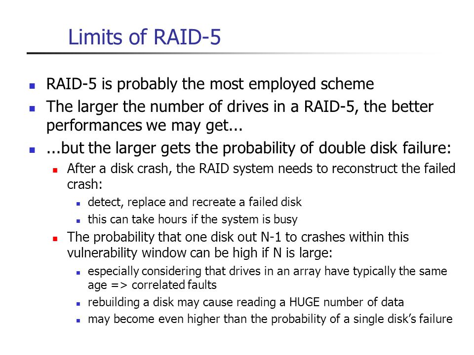 Limits of RAID-5 RAID-5 is probably the most employed scheme