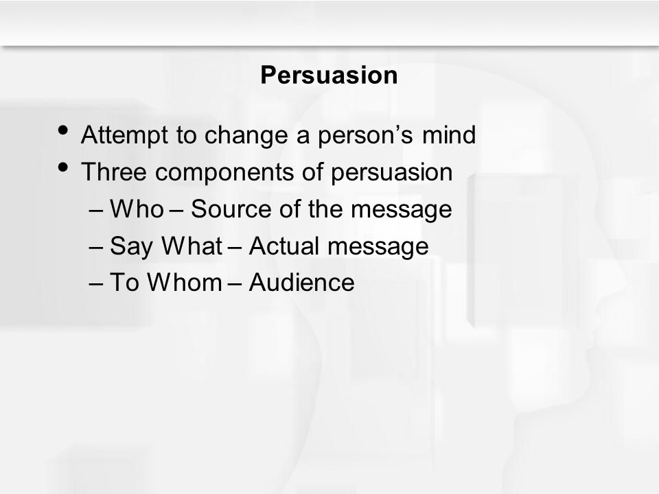 Attempt to change a person's mind Three components of persuasion