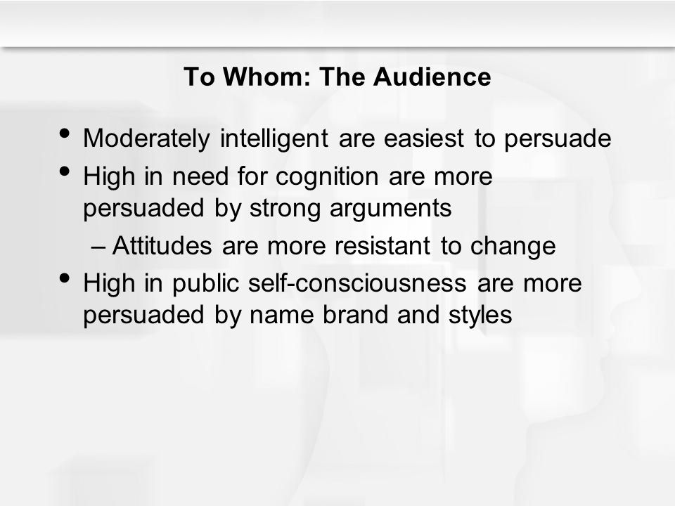 To Whom: The Audience Moderately intelligent are easiest to persuade. High in need for cognition are more persuaded by strong arguments.