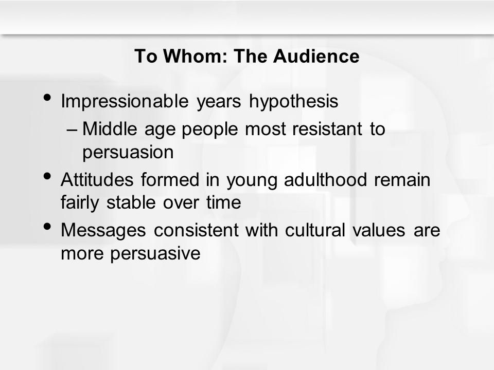 To Whom: The Audience Impressionable years hypothesis. Middle age people most resistant to persuasion.