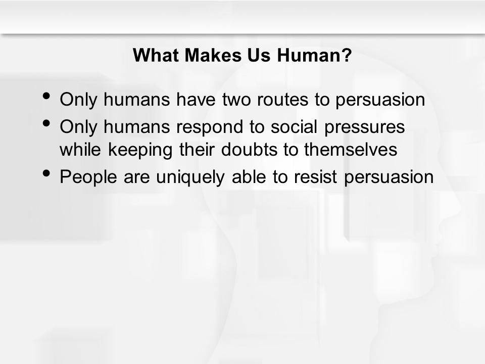 What Makes Us Human Only humans have two routes to persuasion. Only humans respond to social pressures while keeping their doubts to themselves.