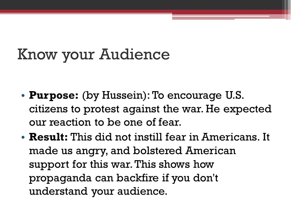 Know your Audience Purpose: (by Hussein): To encourage U.S. citizens to protest against the war. He expected our reaction to be one of fear.