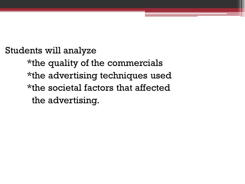 Students will analyze *the quality of the commercials. *the advertising techniques used. *the societal factors that affected.
