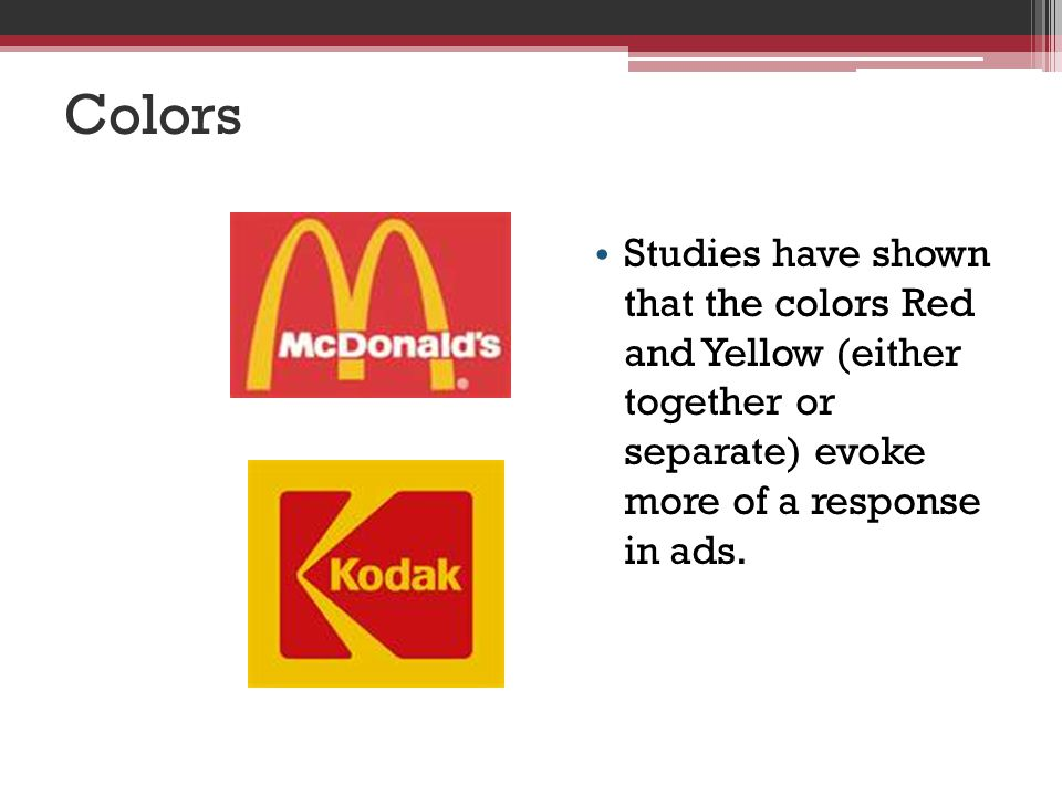 Colors Studies have shown that the colors Red and Yellow (either together or separate) evoke more of a response in ads.