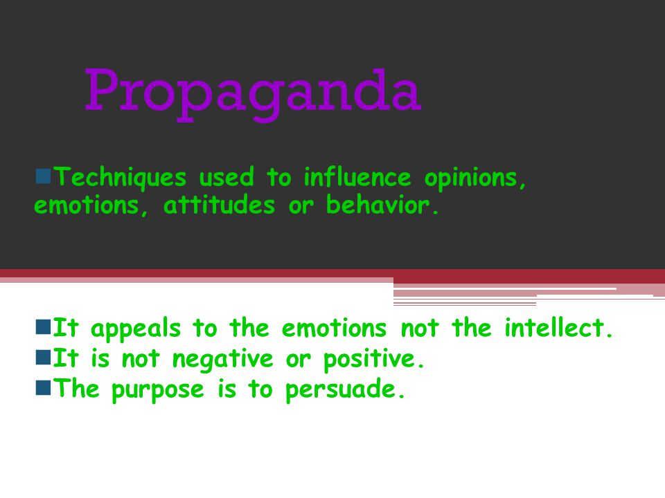 Propaganda Techniques used to influence opinions, emotions, attitudes or behavior. It appeals to the emotions not the intellect.