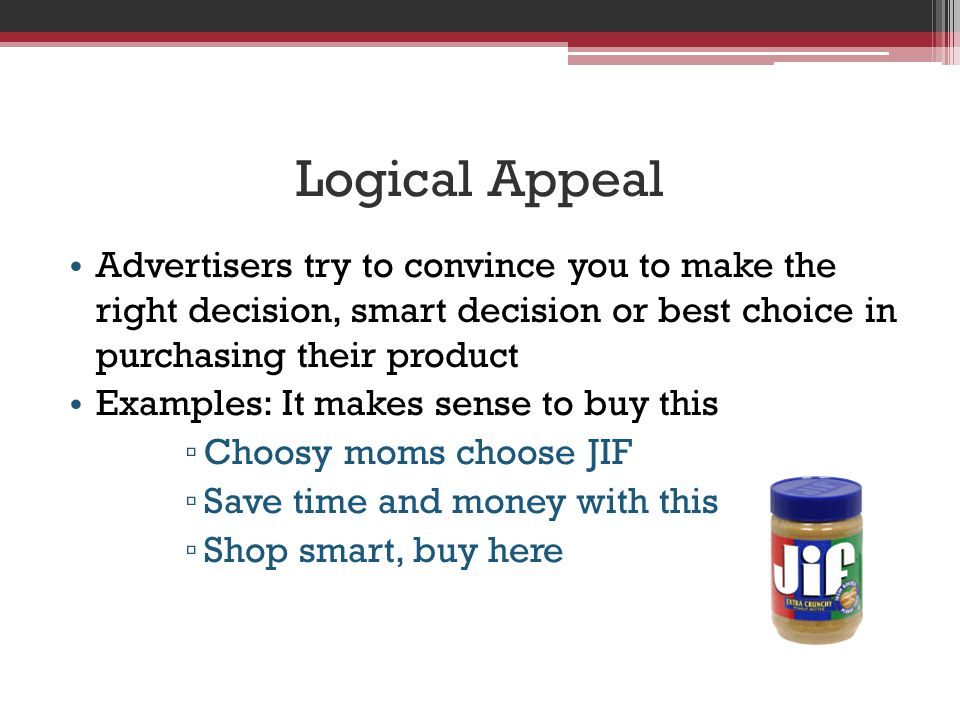 Logical Appeal Advertisers try to convince you to make the right decision, smart decision or best choice in purchasing their product.