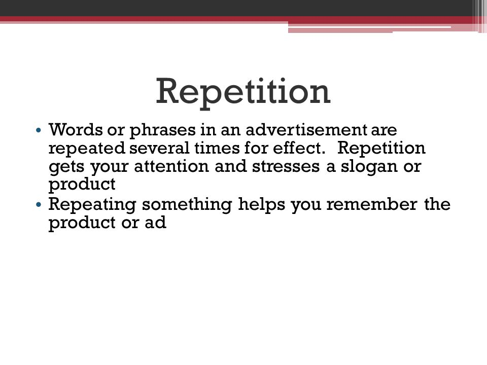 Repetition Repeating something helps you remember the product or ad