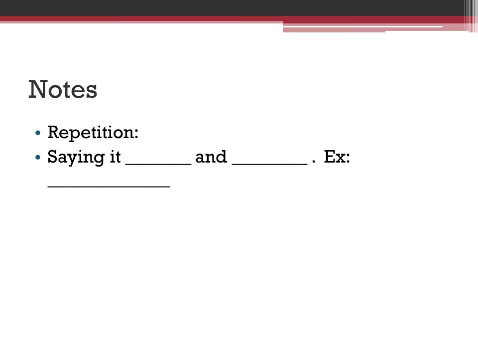 Notes Repetition: Saying it _______ and ________ . Ex: _____________