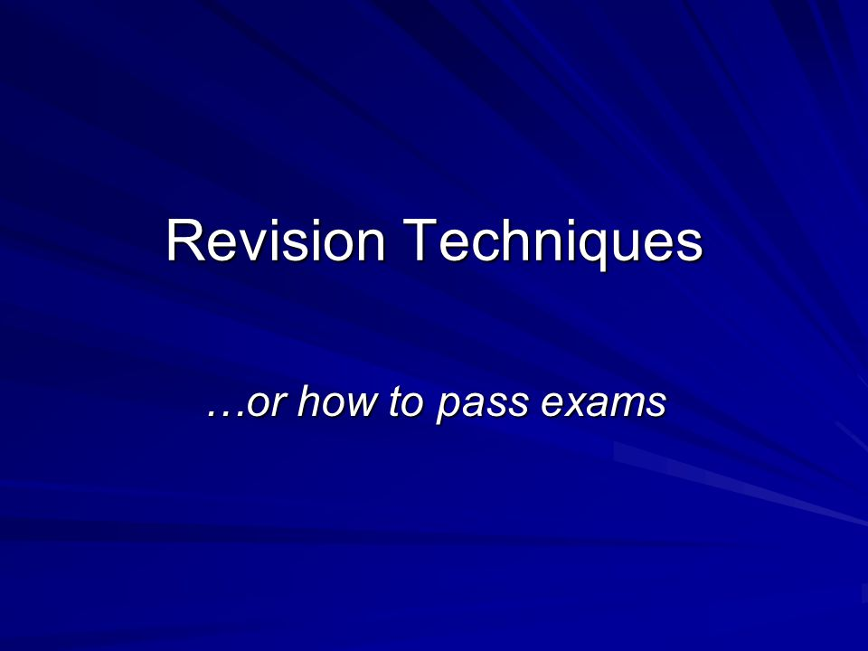 Revision Techniques …or how to pass exams