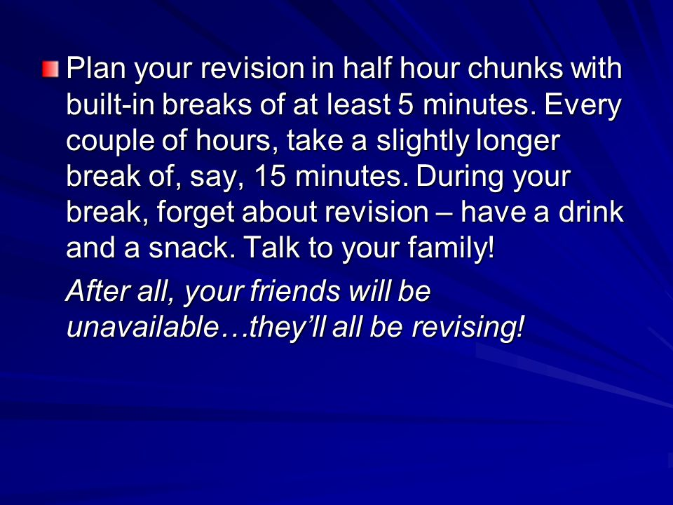 Plan your revision in half hour chunks with built-in breaks of at least 5 minutes. Every couple of hours, take a slightly longer break of, say, 15 minutes. During your break, forget about revision – have a drink and a snack. Talk to your family!