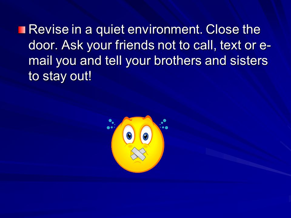 Revise in a quiet environment. Close the door