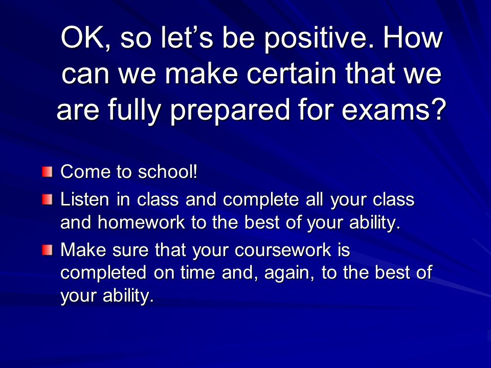 OK, so let's be positive. How can we make certain that we are fully prepared for exams