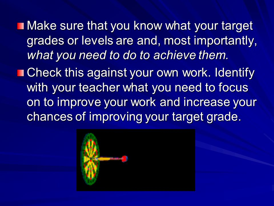 Make sure that you know what your target grades or levels are and, most importantly, what you need to do to achieve them.