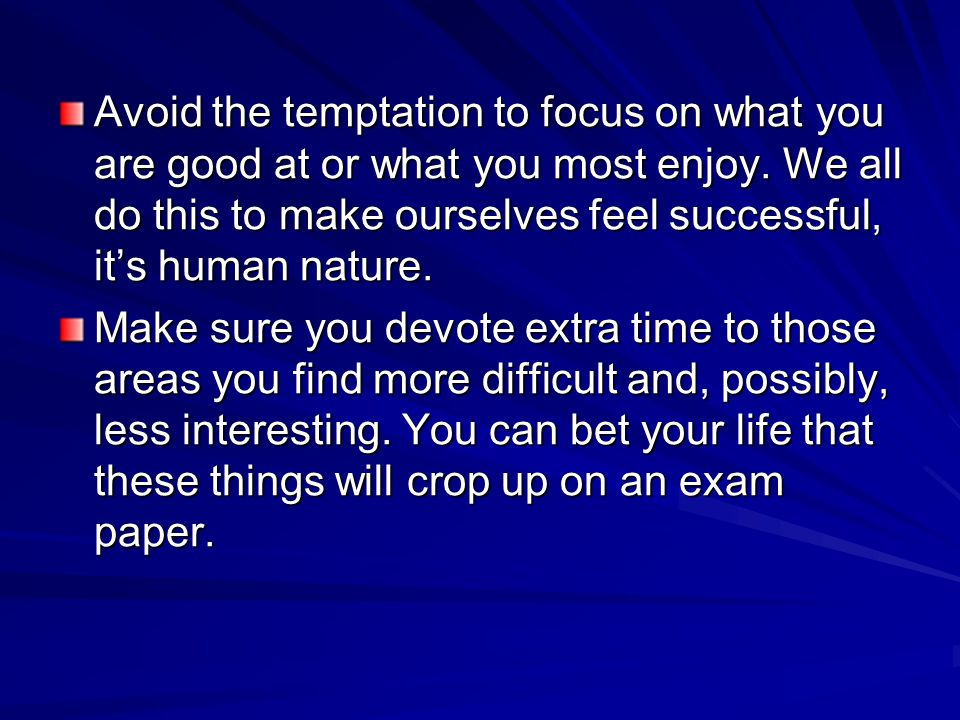 Avoid the temptation to focus on what you are good at or what you most enjoy. We all do this to make ourselves feel successful, it's human nature.