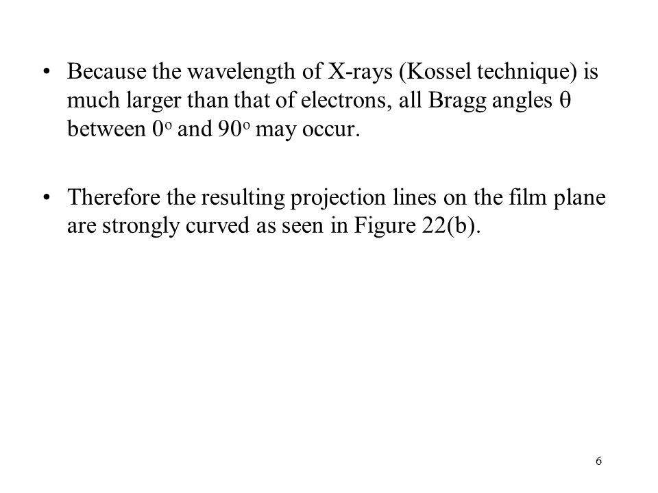 Because the wavelength of X-rays (Kossel technique) is much larger than that of electrons, all Bragg angles  between 0o and 90o may occur.