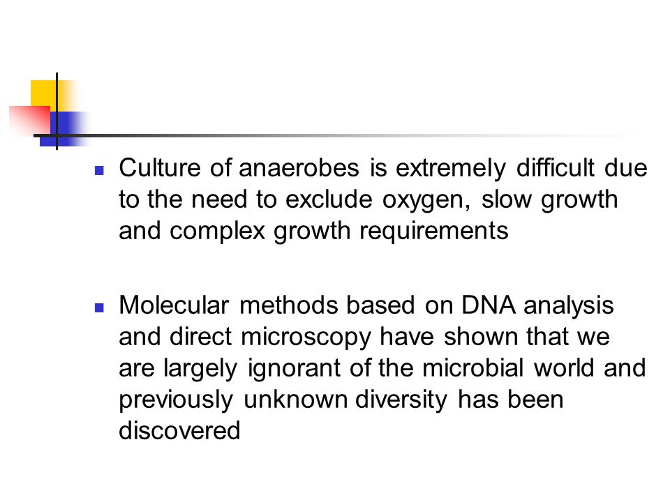 Culture of anaerobes is extremely difficult due to the need to exclude oxygen, slow growth and complex growth requirements